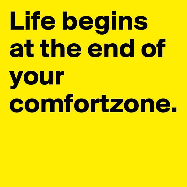Life begins at the end of your comfortzone.