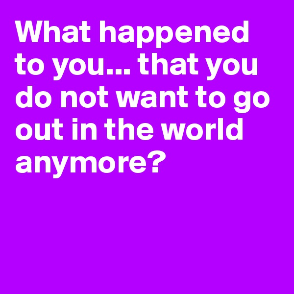 What happened to you... that you do not want to go out in the world anymore?