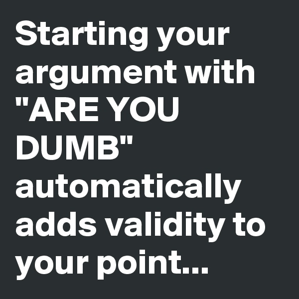 """Starting your argument with ''ARE YOU DUMB"""" automatically adds validity to your point..."""
