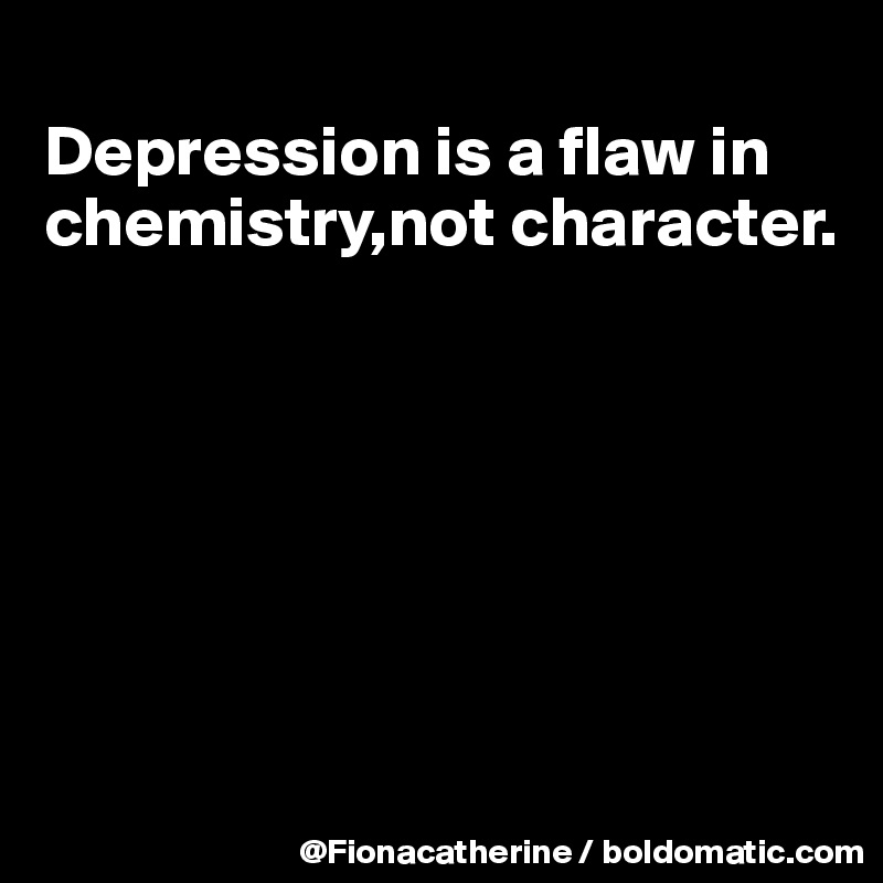 Depression is a flaw in chemistry,not character  - Post by