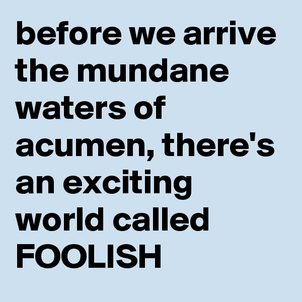 before we arrive the mundane waters of acumen, there's an exciting world called FOOLISH