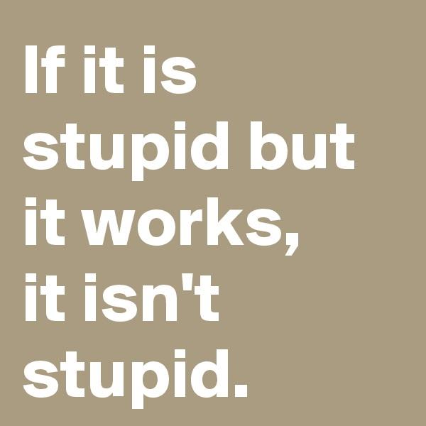 If it is stupid but it works,  it isn't stupid.
