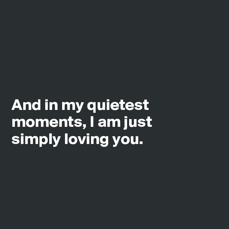 And in my quietest moments, I am just  simply loving you.