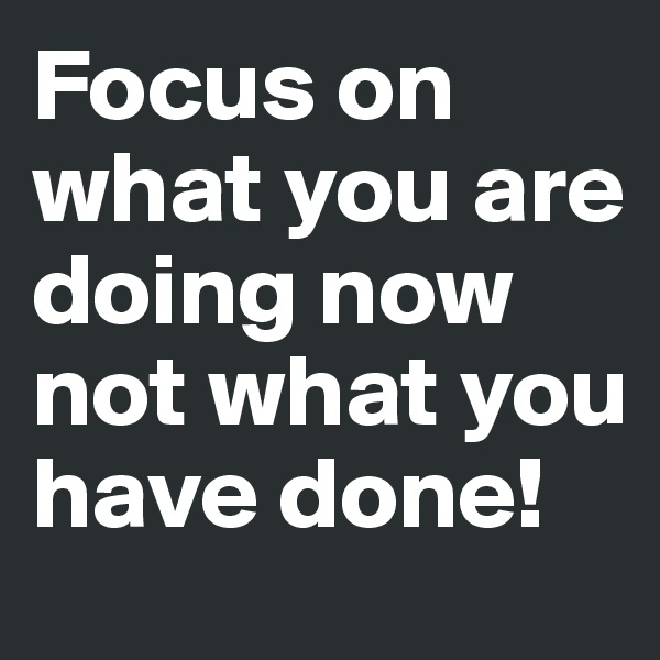 Focus on what you are doing now not what you have done!
