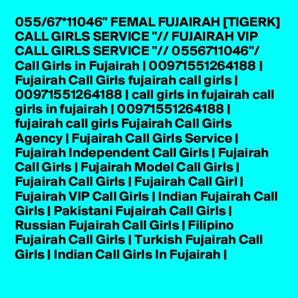 "055/67*11046"" FEMAL FUJAIRAH [TIGERK] CALL GIRLS SERVICE ""// FUJAIRAH VIP CALL GIRLS SERVICE ""// 0556711046""/ Call Girls in Fujairah   00971551264188   Fujairah Call Girls fujairah call girls   00971551264188   call girls in fujairah call girls in fujairah   00971551264188   fujairah call girls Fujairah Call Girls Agency   Fujairah Call Girls Service   Fujairah Independent Call Girls   Fujairah Call Girls   Fujairah Model Call Girls   Fujairah Call Girls   Fujairah Call Girl   Fujairah VIP Call Girls   Indian Fujairah Call Girls   Pakistani Fujairah Call Girls   Russian Fujairah Call Girls   Filipino Fujairah Call Girls   Turkish Fujairah Call Girls   Indian Call Girls In Fujairah  "