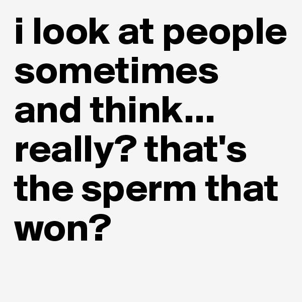 i look at people sometimes and think... really? that's the sperm that won?