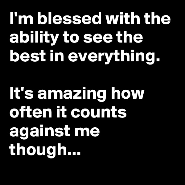 I'm blessed with the ability to see the best in everything.  It's amazing how often it counts against me though...