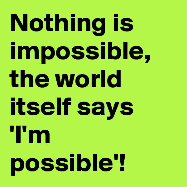 Nothing is impossible, the world itself says 'I'm possible'!