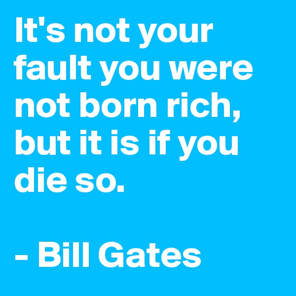 It's not your fault you were not born rich, but it is if you die so.  - Bill Gates