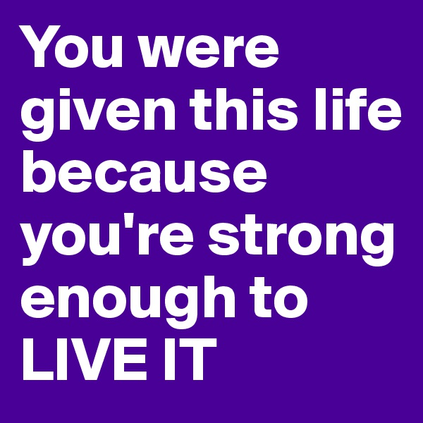 You were given this life because you're strong enough to LIVE IT