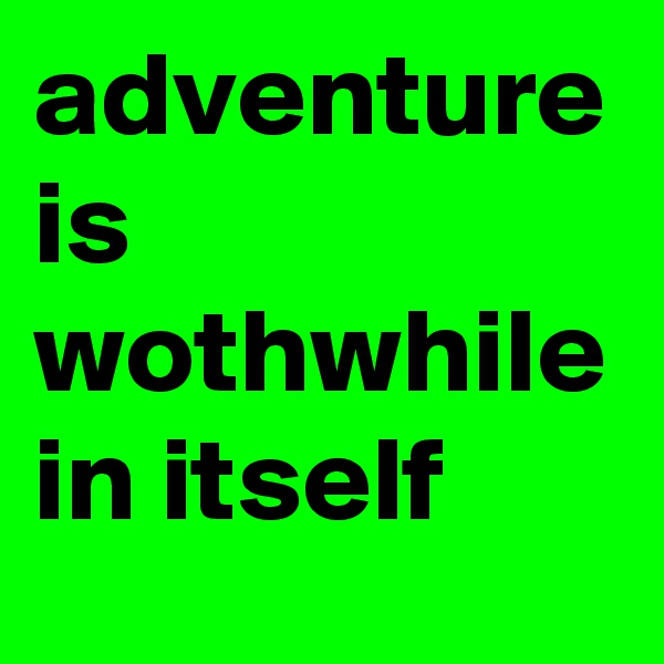 adventure is wothwhile in itself