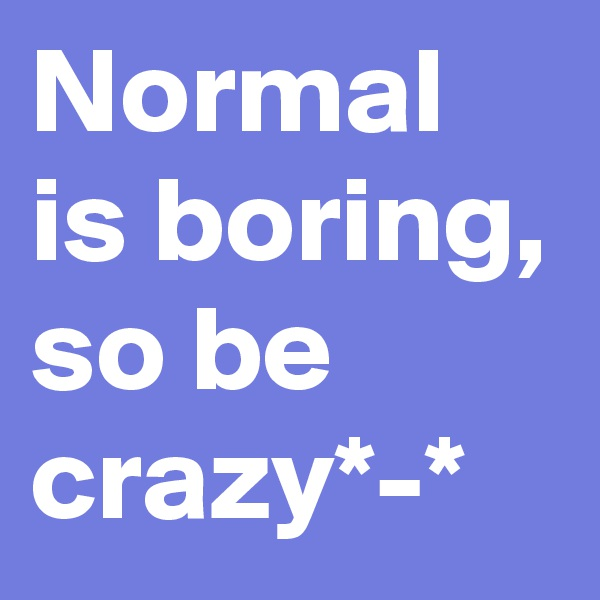 Normal is boring, so be crazy*-*