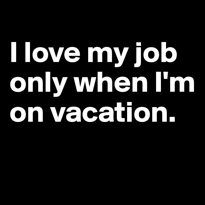 I love my job only when I'm on vacation.
