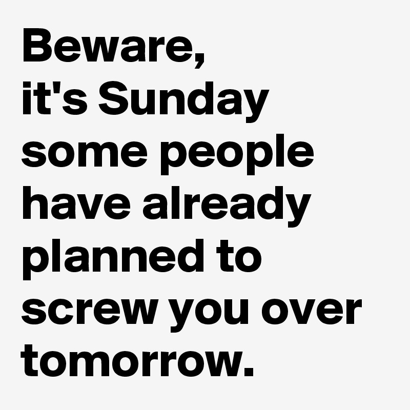 Beware, it's Sunday some people have already planned to screw you over tomorrow.