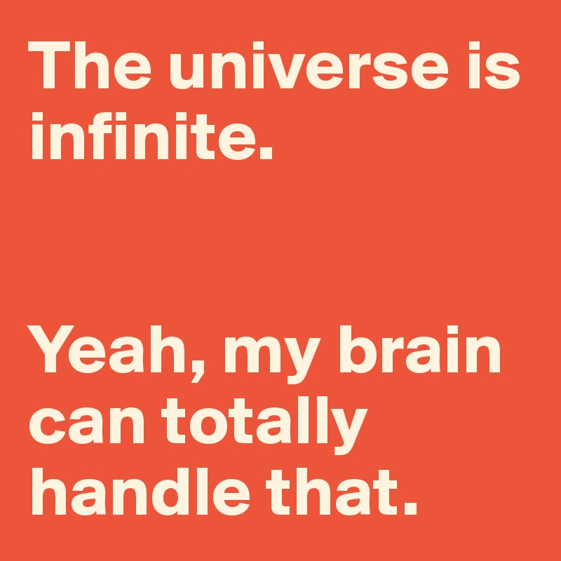 The universe is infinite.    Yeah, my brain can totally handle that.