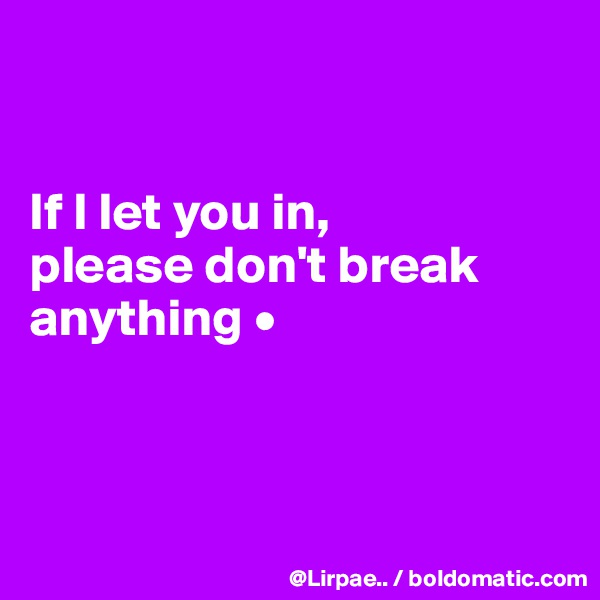 If I let you in, please don't break anything •