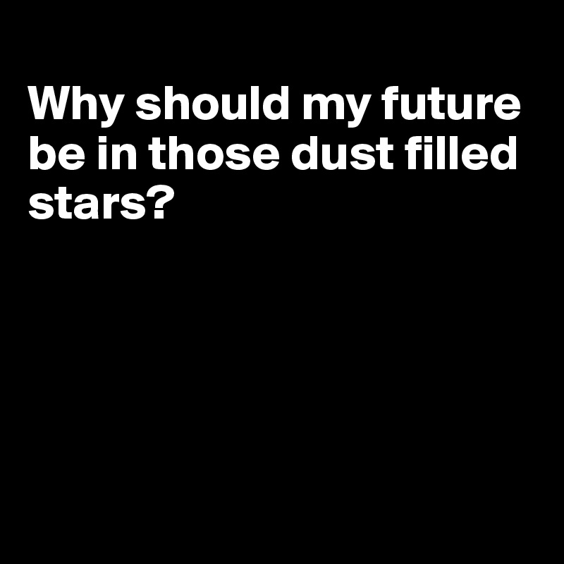 Why should my future be in those dust filled stars?
