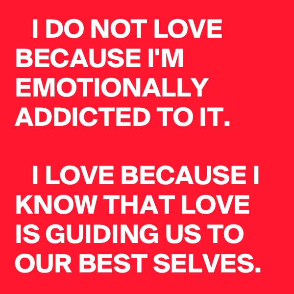 I DO NOT LOVE BECAUSE I'M EMOTIONALLY ADDICTED TO IT.      I LOVE BECAUSE I KNOW THAT LOVE IS GUIDING US TO OUR BEST SELVES.