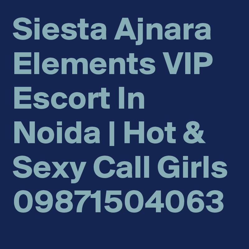 Siesta Ajnara Elements VIP Escort In Noida | Hot & Sexy Call Girls 09871504063