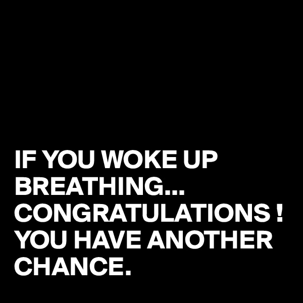 IF YOU WOKE UP BREATHING... CONGRATULATIONS ! YOU HAVE ANOTHER CHANCE.