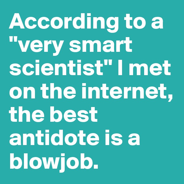 """According to a """"very smart scientist"""" I met on the internet, the best antidote is a blowjob."""