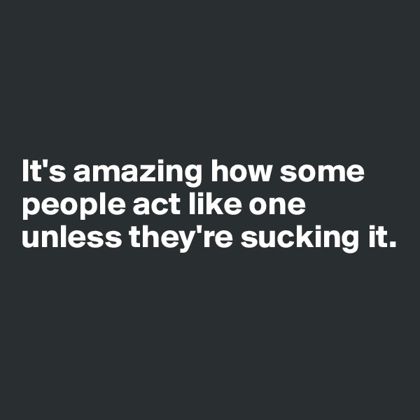 It's amazing how some people act like one unless they're sucking it.