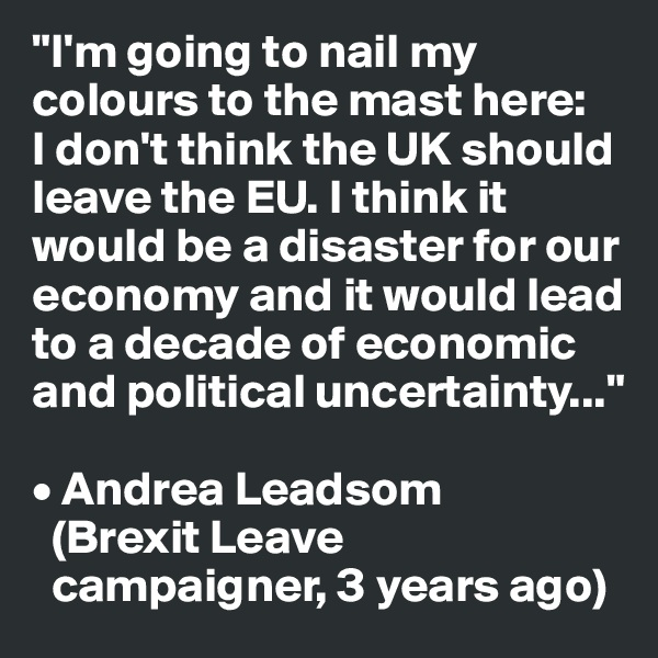 """""""I'm going to nail my colours to the mast here:  I don't think the UK should leave the EU. I think it would be a disaster for our economy and it would lead to a decade of economic and political uncertainty...""""      • Andrea Leadsom    (Brexit Leave       campaigner, 3 years ago)"""