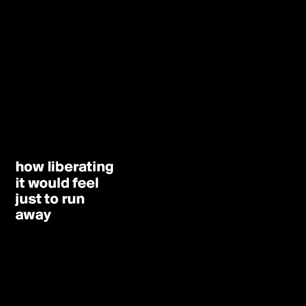 how liberating  it would feel  just to run  away