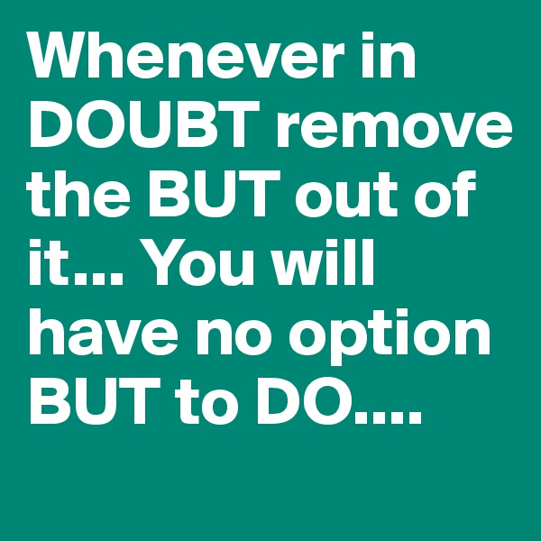 Whenever in DOUBT remove the BUT out of it... You will have no option BUT to DO....