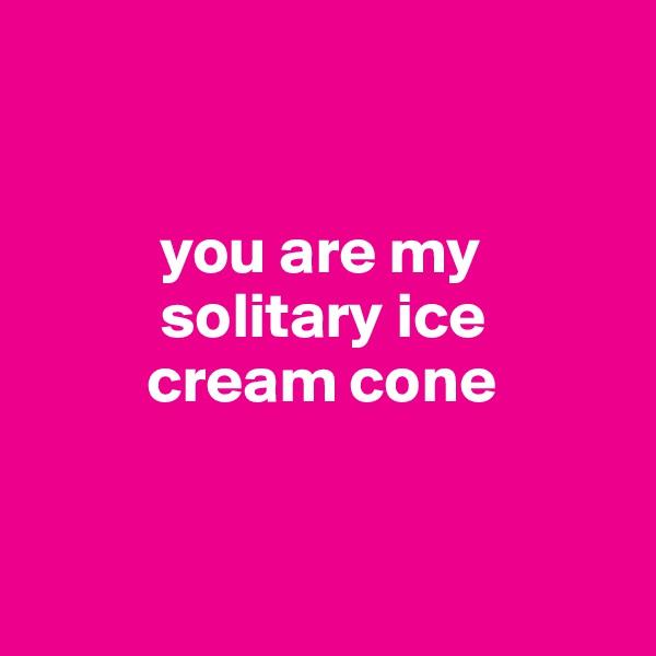 you are my            solitary ice           cream cone