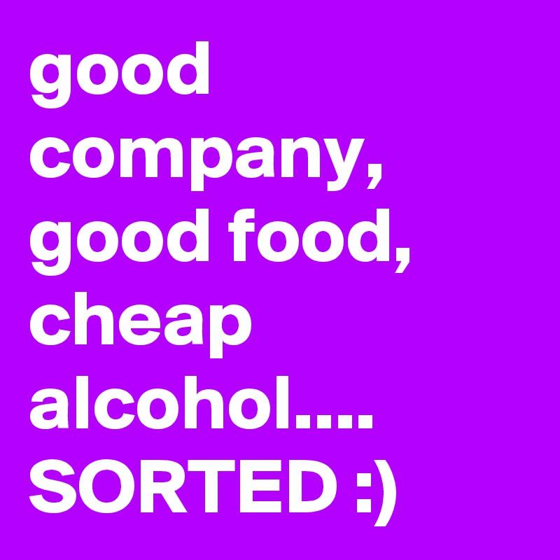 good company, good food, cheap alcohol.... SORTED :)