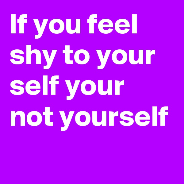 If you feel shy to your self your not yourself