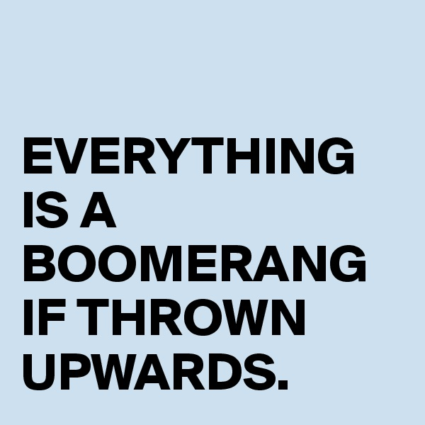 EVERYTHING IS A BOOMERANG IF THROWN UPWARDS.
