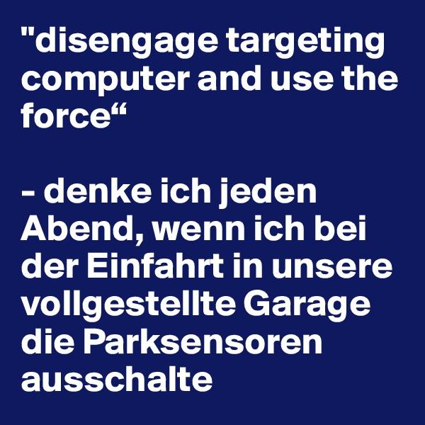 """""""disengage targeting computer and use the force""""   - denke ich jeden Abend, wenn ich bei der Einfahrt in unsere vollgestellte Garage die Parksensoren ausschalte"""