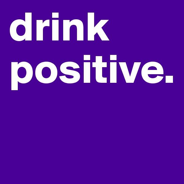 drink positive.