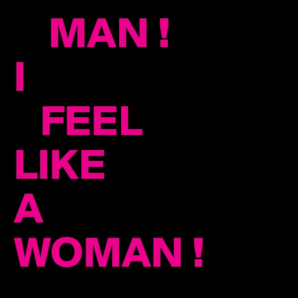 MAN ! I    FEEL LIKE A WOMAN !