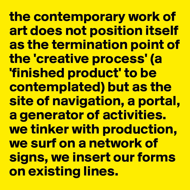 the contemporary work of art does not position itself as the termination point of the 'creative process' (a 'finished product' to be contemplated) but as the site of navigation, a portal, a generator of activities. we tinker with production, we surf on a network of signs, we insert our forms on existing lines.
