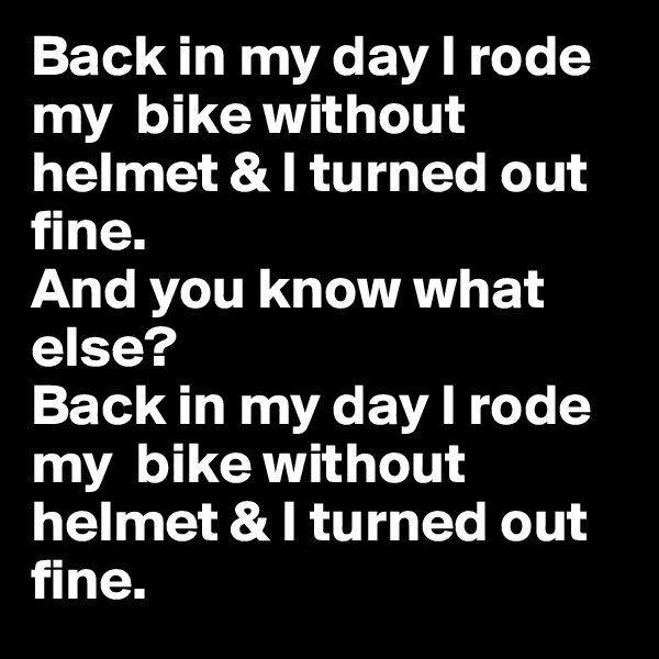 Back in my day I rode my  bike without helmet & I turned out fine.  And you know what else?  Back in my day I rode my  bike without helmet & I turned out fine.