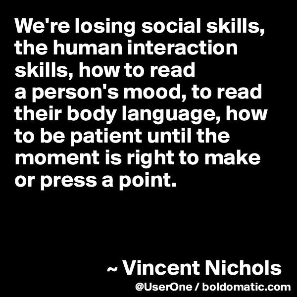 We're losing social skills, the human interaction skills, how to read  a person's mood, to read their body language, how to be patient until the moment is right to make or press a point.                         ~ Vincent Nichols