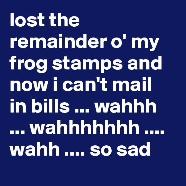 lost the remainder o' my frog stamps and now i can't mail in bills ... wahhh ... wahhhhhhh .... wahh .... so sad