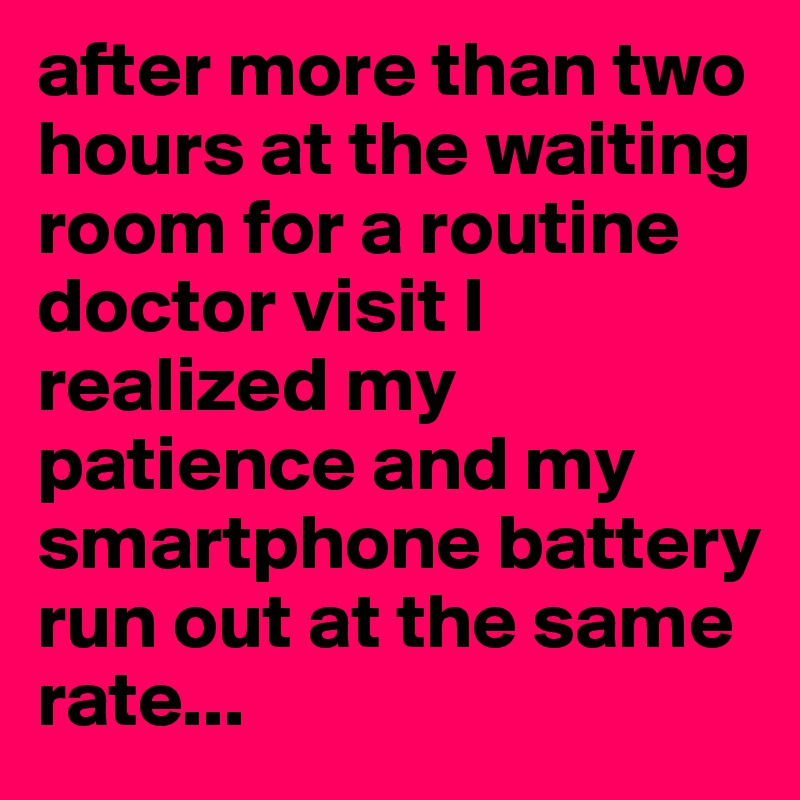 after more than two hours at the waiting room for a routine doctor visit I realized my patience and my smartphone battery run out at the same rate...