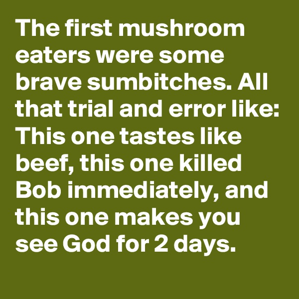 The first mushroom eaters were some brave sumbitches. All that trial and error like: This one tastes like beef, this one killed Bob immediately, and this one makes you see God for 2 days.