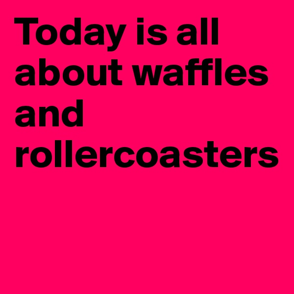 Today is all about waffles and rollercoasters