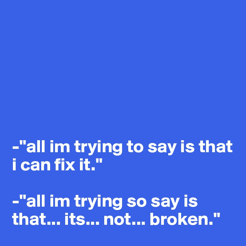"""-""""all im trying to say is that i can fix it.""""  -""""all im trying so say is that... its... not... broken."""""""