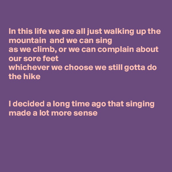 In this life we are all just walking up the mountain  and we can sing as we climb, or we can complain about our sore feet  whichever we choose we still gotta do the hike   I decided a long time ago that singing made a lot more sense