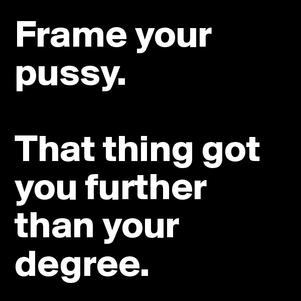 Frame your pussy.   That thing got you further than your degree.
