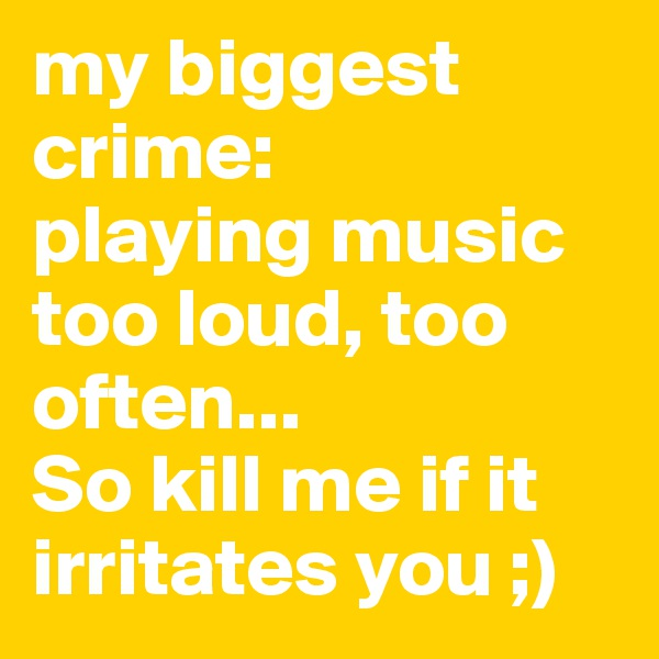 my biggest crime: playing music too loud, too often... So kill me if it irritates you ;)