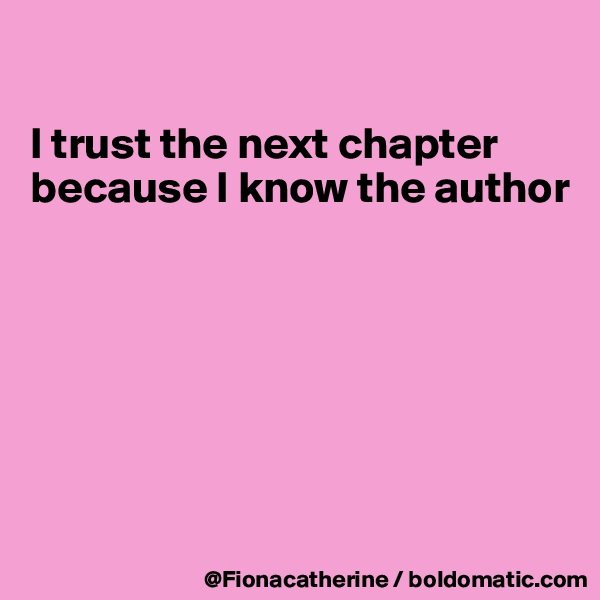 I trust the next chapter because I know the author