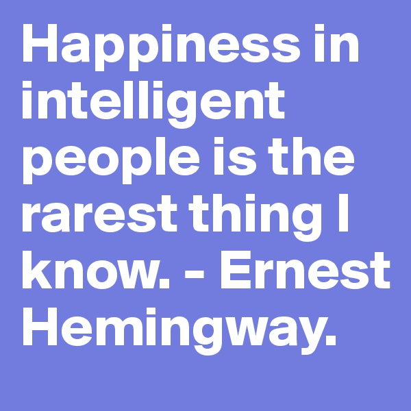 Happiness in intelligent people is the rarest thing I know. - Ernest Hemingway.