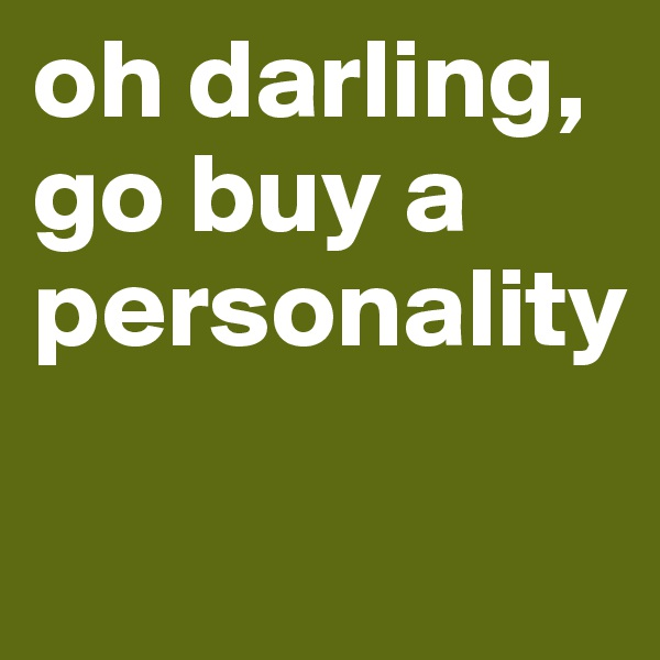 oh darling, go buy a personality